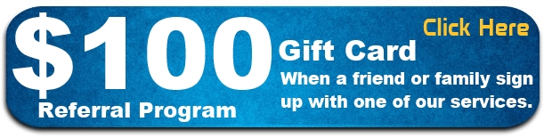 Referral program: Get a $100 gift card when a friend or family sign up with one of our services.